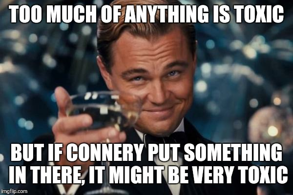 Leonardo Dicaprio Cheers Meme | TOO MUCH OF ANYTHING IS TOXIC BUT IF CONNERY PUT SOMETHING IN THERE, IT MIGHT BE VERY TOXIC | image tagged in memes,leonardo dicaprio cheers | made w/ Imgflip meme maker
