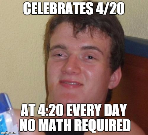 10 Guy Meme | CELEBRATES 4/20 AT 4:20 EVERY DAY NO MATH REQUIRED | image tagged in memes,10 guy | made w/ Imgflip meme maker