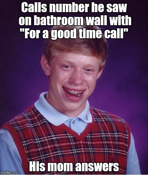 "Bad Luck Brian Meme | Calls number he saw on bathroom wall with ""For a good time call"" His mom answers 