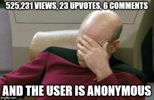 Saw a post with these stats and I seldom get more than 50 views or so. Well done, whoever you are! | 525,231 VIEWS, 23 UPVOTES, 6 COMMENTS AND THE USER IS ANONYMOUS | image tagged in memes,captain picard facepalm | made w/ Imgflip meme maker