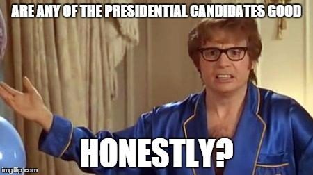 bernie aint half bad imo | ARE ANY OF THE PRESIDENTIAL CANDIDATES GOOD HONESTLY? | image tagged in memes,austin powers honestly | made w/ Imgflip meme maker