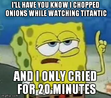 I'll Have You Know Spongebob | I'LL HAVE YOU KNOW I CHOPPED ONIONS WHILE WATCHING TITANTIC AND I ONLY CRIED FOR 20 MINUTES | image tagged in memes,ill have you know spongebob | made w/ Imgflip meme maker
