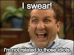 I swear! I'm not related to those idiots. | image tagged in al bundy | made w/ Imgflip meme maker