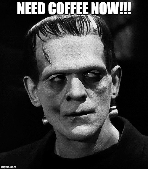 Need coffee | NEED COFFEE NOW!!! | image tagged in frankenstein | made w/ Imgflip meme maker