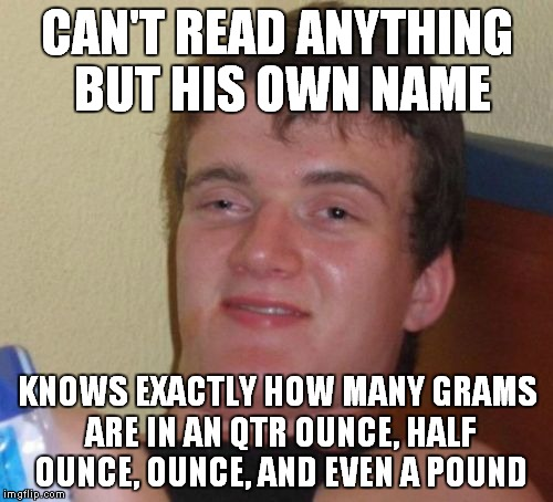 10 Guy Meme | CAN'T READ ANYTHING BUT HIS OWN NAME KNOWS EXACTLY HOW MANY GRAMS ARE IN AN QTR OUNCE, HALF OUNCE, OUNCE, AND EVEN A POUND | image tagged in memes,10 guy | made w/ Imgflip meme maker