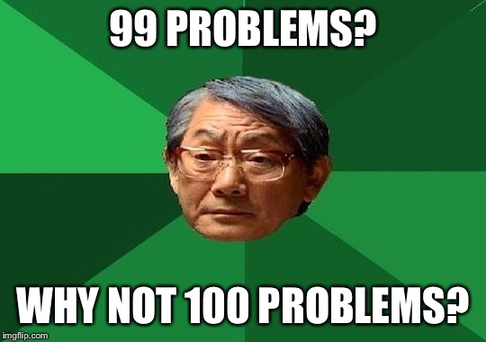 99 PROBLEMS? WHY NOT 100 PROBLEMS? | made w/ Imgflip meme maker
