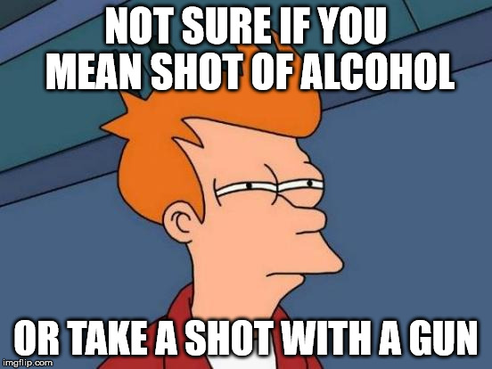 Futurama Fry Meme | NOT SURE IF YOU MEAN SHOT OF ALCOHOL OR TAKE A SHOT WITH A GUN | image tagged in memes,futurama fry | made w/ Imgflip meme maker