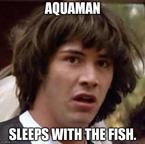 Do yourself a favor and don't think about it. | AQUAMAN SLEEPS WITH THE FISH. | image tagged in memes,conspiracy keanu | made w/ Imgflip meme maker