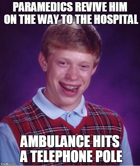 Bad Luck Brian Meme | PARAMEDICS REVIVE HIM ON THE WAY TO THE HOSPITAL AMBULANCE HITS A TELEPHONE POLE | image tagged in memes,bad luck brian | made w/ Imgflip meme maker