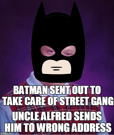 Bad Luck Brian Meme | BATMAN SENT OUT TO TAKE CARE OF STREET GANG UNCLE ALFRED SENDS HIM TO WRONG ADDRESS | image tagged in memes,bad luck brian | made w/ Imgflip meme maker