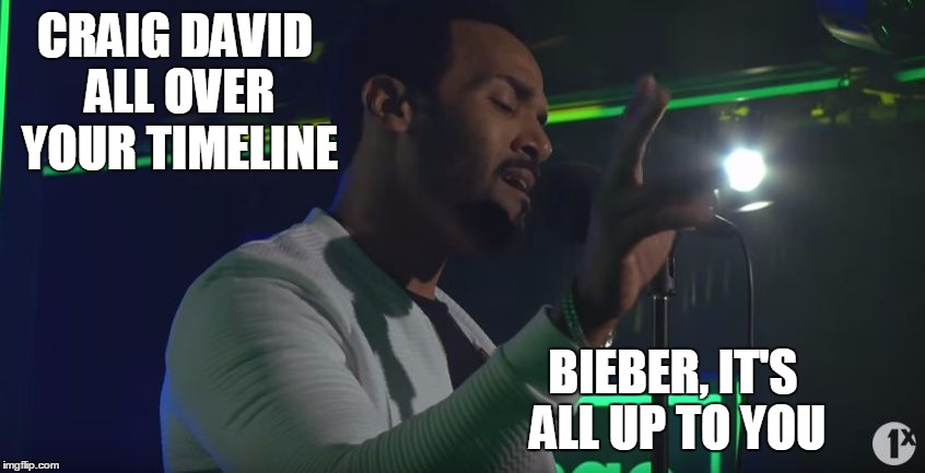 Craig David all over your timeline | CRAIG DAVID ALL OVER YOUR TIMELINE BIEBER, IT'S ALL UP TO YOU | image tagged in craig david,justin bieber,love yourself | made w/ Imgflip meme maker