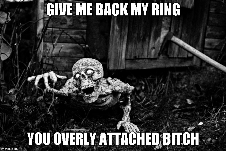 GIVE ME BACK MY RING YOU OVERLY ATTACHED B**CH | made w/ Imgflip meme maker