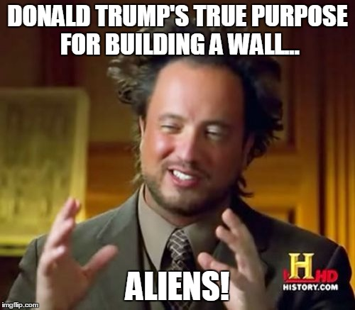 Ancient Aliens Meme | DONALD TRUMP'S TRUE PURPOSE FOR BUILDING A WALL... ALIENS! | image tagged in memes,ancient aliens | made w/ Imgflip meme maker
