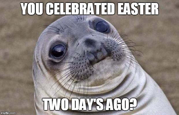Awkward Moment Sealion Meme | YOU CELEBRATED EASTER TWO DAY'S AGO? | image tagged in memes,awkward moment sealion | made w/ Imgflip meme maker