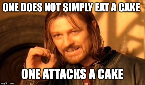 One Does Not Simply | ONE DOES NOT SIMPLY EAT A CAKE ONE ATTACKS A CAKE | image tagged in memes,one does not simply | made w/ Imgflip meme maker