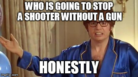 shooter  | WHO IS GOING TO STOP A SHOOTER WITHOUT A GUN HONESTLY | image tagged in memes,austin powers honestly,stop,shooter,gun | made w/ Imgflip meme maker