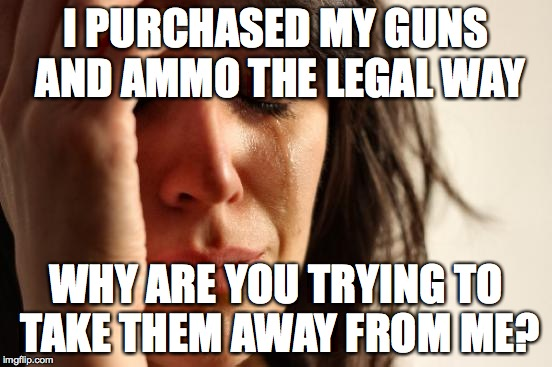 First World Problems Meme | I PURCHASED MY GUNS AND AMMO THE LEGAL WAY WHY ARE YOU TRYING TO TAKE THEM AWAY FROM ME? | image tagged in memes,first world problems | made w/ Imgflip meme maker