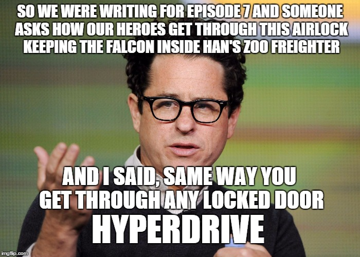 another thing that bothered me about Episode 7 | SO WE WERE WRITING FOR EPISODE 7 AND SOMEONE ASKS HOW OUR HEROES GET THROUGH THIS AIRLOCK KEEPING THE FALCON INSIDE HAN'S ZOO FREIGHTER AND  | image tagged in jj abrams,elsa derped out on drugs,liberal logic,physics | made w/ Imgflip meme maker