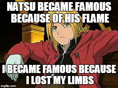 Edward Elric 1 | NATSU BECAME FAMOUS BECAUSE OF HIS FLAME I BECAME FAMOUS BECAUSE I LOST MY LIMBS | image tagged in memes,edward elric 1 | made w/ Imgflip meme maker