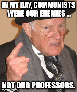 Back In My Day Meme | IN MY DAY, COMMUNISTS WERE OUR ENEMIES ... NOT OUR PROFESSORS. | image tagged in memes,back in my day | made w/ Imgflip meme maker