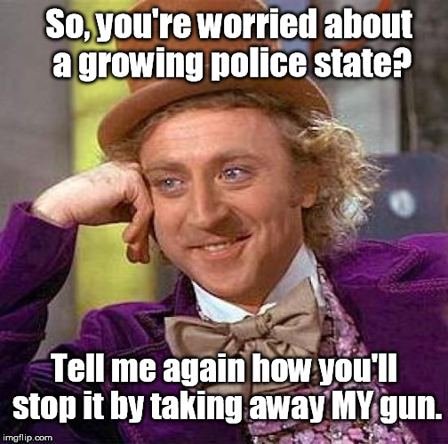 How to Stop a Growing Police State | So, you're worried about a growing police state? Tell me again how you'll stop it by taking away MY gun. | image tagged in wonka,willy wonka,gun control,nwo police state,2nd amendment,second amendment | made w/ Imgflip meme maker