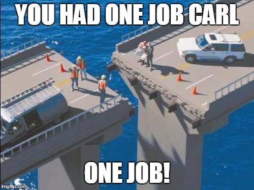 bridge_fail | YOU HAD ONE JOB CARL ONE JOB! | image tagged in bridge_fail | made w/ Imgflip meme maker