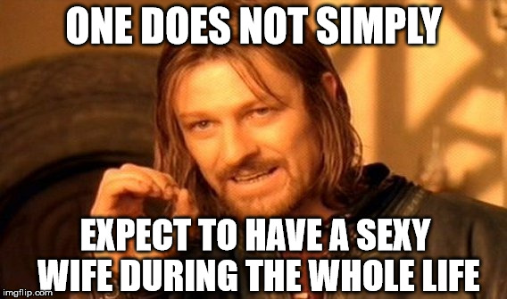 One Does Not Simply Meme | ONE DOES NOT SIMPLY EXPECT TO HAVE A SEXY WIFE DURING THE WHOLE LIFE | image tagged in memes,one does not simply | made w/ Imgflip meme maker