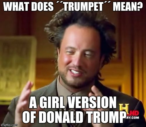 Ancient Aliens Meme | WHAT DOES ´´TRUMPET´´ MEAN? A GIRL VERSION OF DONALD TRUMP | image tagged in memes,ancient aliens | made w/ Imgflip meme maker