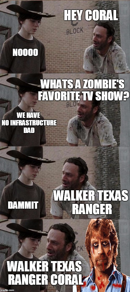 Rick and Carl Long Meme | HEY CORAL NOOOO WHATS A ZOMBIE'S FAVORITE TV SHOW? WE HAVE NO INFRASTRUCTURE DAD WALKER TEXAS RANGER DAMMIT WALKER TEXAS RANGER CORAL | image tagged in memes,rick and carl long,funny,walking dead,twd | made w/ Imgflip meme maker