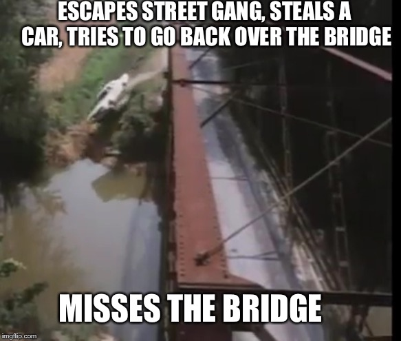 ESCAPES STREET GANG, STEALS A CAR, TRIES TO GO BACK OVER THE BRIDGE MISSES THE BRIDGE | made w/ Imgflip meme maker