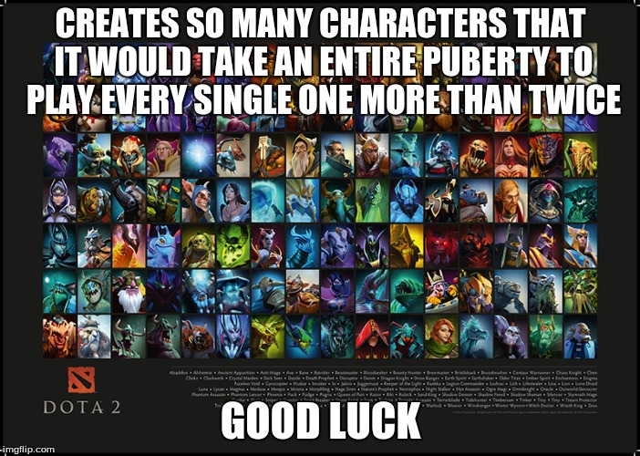 DOTA 2 compensation | CREATES SO MANY CHARACTERS THAT IT WOULD TAKE AN ENTIRE PUBERTY TO PLAY EVERY SINGLE ONE MORE THAN TWICE GOOD LUCK | image tagged in dota 2 | made w/ Imgflip meme maker