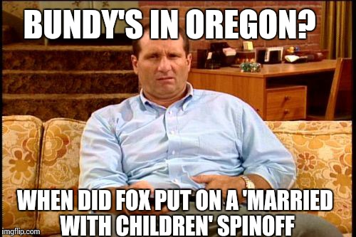 al bundy | WHEN DID FOX PUT ON A 'MARRIED WITH CHILDREN' SPINOFF BUNDY'S IN OREGON? | image tagged in al bundy | made w/ Imgflip meme maker