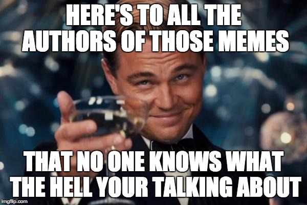 Leonardo Dicaprio Cheers Meme | HERE'S TO ALL THE AUTHORS OF THOSE MEMES THAT NO ONE KNOWS WHAT THE HELL YOUR TALKING ABOUT | image tagged in memes,leonardo dicaprio cheers | made w/ Imgflip meme maker