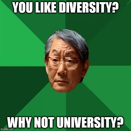 High Expectations Asian Father Meme | YOU LIKE DIVERSITY? WHY NOT UNIVERSITY? | image tagged in memes,high expectations asian father | made w/ Imgflip meme maker