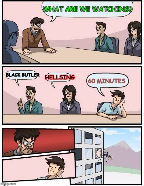Boardroom Meeting Suggestion Meme | WHAT ARE WE WATCHING? BLACK BUTLER HELLSING 60 MINUTES | image tagged in memes,boardroom meeting suggestion | made w/ Imgflip meme maker