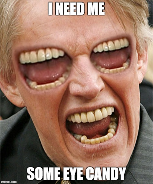 I NEED ME SOME EYE CANDY | image tagged in memes,gary busey wisdom | made w/ Imgflip meme maker