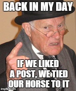 Back In My Day Meme | BACK IN MY DAY IF WE LIKED A POST, WE TIED OUR HORSE TO IT | image tagged in memes,back in my day | made w/ Imgflip meme maker