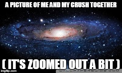 galaxy | A PICTURE OF ME AND MY CRUSH TOGETHER ( IT'S ZOOMED OUT A BIT ) | image tagged in galaxy,funny,memes | made w/ Imgflip meme maker