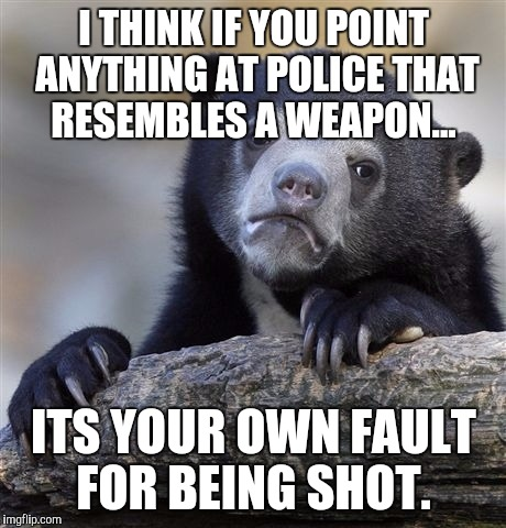 Confession Bear Meme | I THINK IF YOU POINT ANYTHING AT POLICE THAT RESEMBLES A WEAPON... ITS YOUR OWN FAULT FOR BEING SHOT. | image tagged in memes,confession bear,AdviceAnimals | made w/ Imgflip meme maker