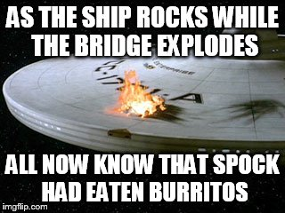 AS THE SHIP ROCKS WHILE THE BRIDGE EXPLODES ALL NOW KNOW THAT SPOCK HAD EATEN BURRITOS | made w/ Imgflip meme maker