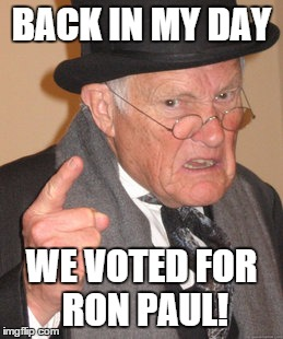 Back In My Day Meme | BACK IN MY DAY WE VOTED FOR RON PAUL! | image tagged in memes,back in my day | made w/ Imgflip meme maker