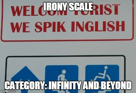 Oh, the Irony | IRONY SCALE CATEGORY: INFINITY AND BEYOND | image tagged in funny,epic fail,grammar,irony,you had one job | made w/ Imgflip meme maker