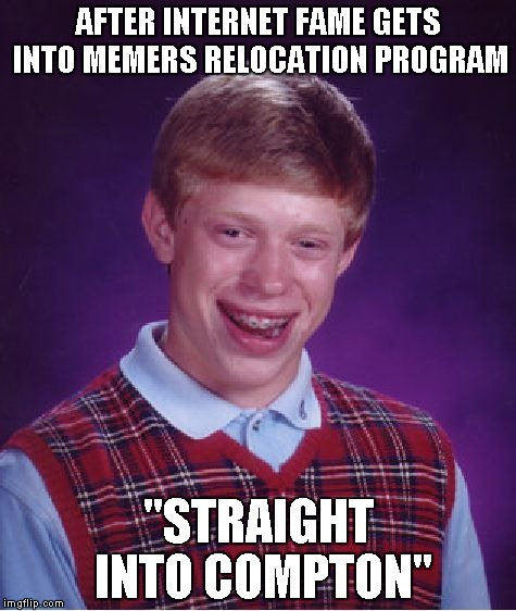 "Bad Luck Brian Meme | AFTER INTERNET FAME GETS INTO MEMERS RELOCATION PROGRAM ""STRAIGHT INTO COMPTON"" 