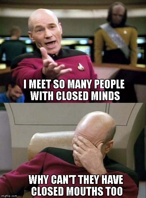 I know I can't be the only one that feels this way... | I MEET SO MANY PEOPLE WITH CLOSED MINDS WHY CAN'T THEY HAVE CLOSED MOUTHS TOO | image tagged in captain picard facepalm,star trek,memes,funny,political | made w/ Imgflip meme maker