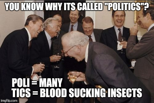 "Laughing Men In Suits Meme | YOU KNOW WHY ITS CALLED ""POLITICS""? TICS = BLOOD SUCKING INSECTS POLI = MANY 