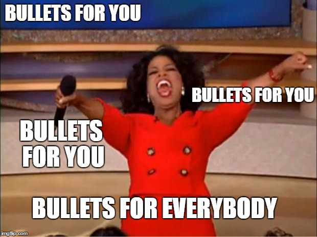 Oprah You Get A Meme | BULLETS FOR YOU BULLETS FOR YOU BULLETS FOR YOU BULLETS FOR EVERYBODY | image tagged in memes,oprah you get a | made w/ Imgflip meme maker