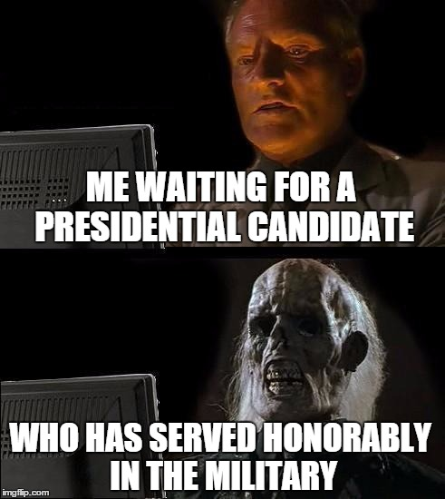 Ill Just Wait Here Meme | ME WAITING FOR A PRESIDENTIAL CANDIDATE WHO HAS SERVED HONORABLY IN THE MILITARY | image tagged in memes,ill just wait here | made w/ Imgflip meme maker