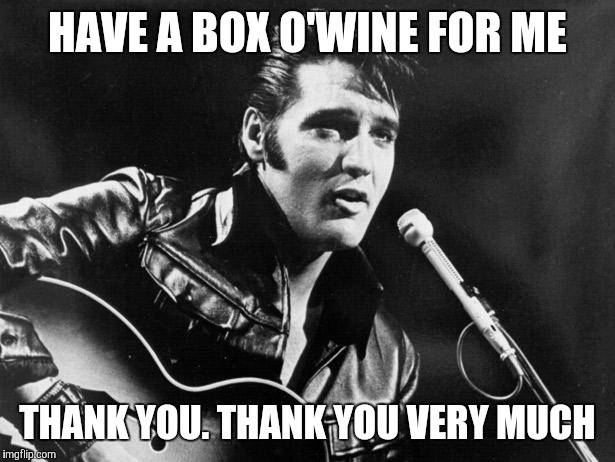 Leather Elvis | HAVE A BOX O'WINE FOR ME THANK YOU. THANK YOU VERY MUCH | image tagged in leather elvis | made w/ Imgflip meme maker
