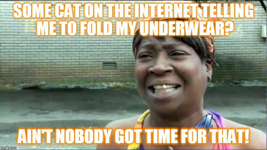 SOME CAT ON THE INTERNET TELLING ME TO FOLD MY UNDERWEAR? AIN'T NOBODY GOT TIME FOR THAT! | made w/ Imgflip meme maker