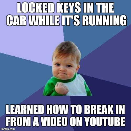 Well this just happened | LOCKED KEYS IN THE CAR WHILE IT'S RUNNING LEARNED HOW TO BREAK IN FROM A VIDEO ON YOUTUBE | image tagged in memes,success kid | made w/ Imgflip meme maker